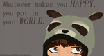 Whatever makes you happy you put in your world by KaleythefOxkizZdaRkz