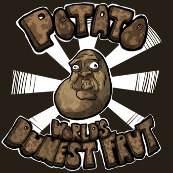 Potato- World's Dumbest Fruit -- Design by Bradshavius