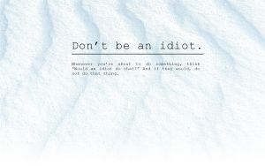 Don't be an idiot by Dereth