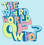 The Weird World of Who? by wholetthemonstersout