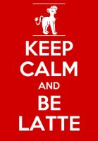 KEEP CALM AND BE LATTE by TLK-SIMBA-SANDSLASH
