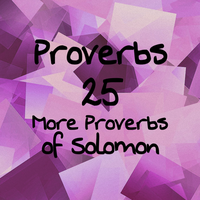 Proverbs 25 More Proverbs of Solomon by 1234RoseSmith