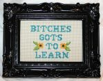 B*tches Gots To Learn Cross Stitch by FangsAndNeedles