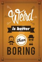 Weird is better than Boring by ExtremeJuvenile