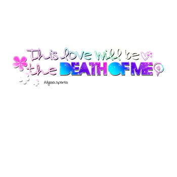 This love will be the death of me PNG. by Lovewillrememberyou