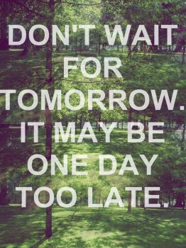 Don't wait for tomorrow. by blupsy