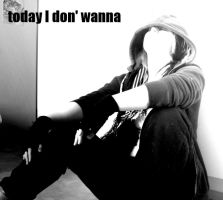Today I Don' Wanna by Daghrgenzeen