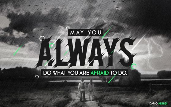 May you ALWAYS do what you are afraid to do. by SicoBoss