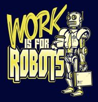 Work is for robots by Heartattackjack