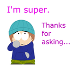 I'm super. Thanks for asking. by ThreadbareSP