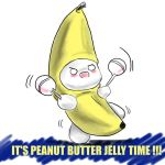 IT'S PEANUT BUTTER JELLY TIME by Blimpy4000